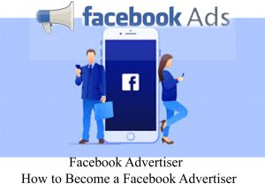 Facebook Advertiser - How to Become a Facebook Advertiser
